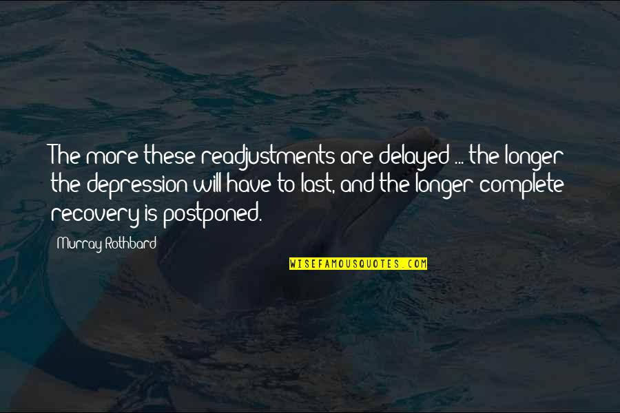 Murray N Rothbard Quotes By Murray Rothbard: The more these readjustments are delayed ... the
