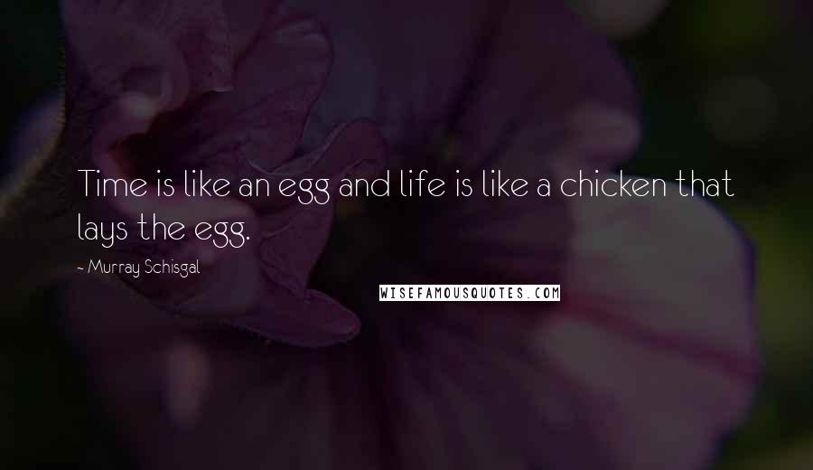 Murray Schisgal quotes: Time is like an egg and life is like a chicken that lays the egg.