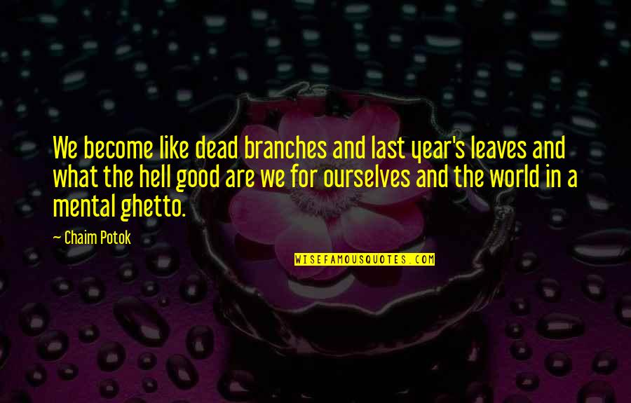 Murs Love Quotes By Chaim Potok: We become like dead branches and last year's