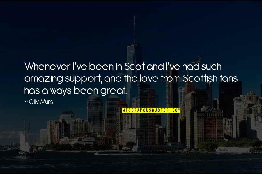 Murs Love Quotes By Olly Murs: Whenever I've been in Scotland I've had such