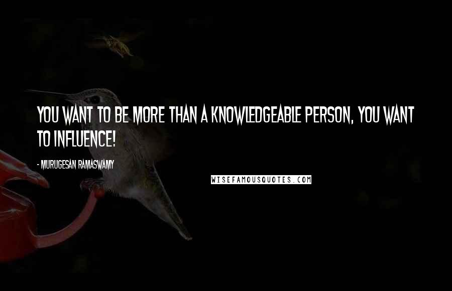 Murugesan Ramaswamy quotes: YOU want to be more than a knowledgeable person, YOU want to influence!