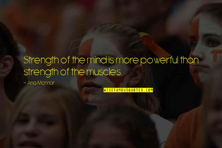 Muscles Quotes By Ana Monnar: Strength of the mind is more powerful than