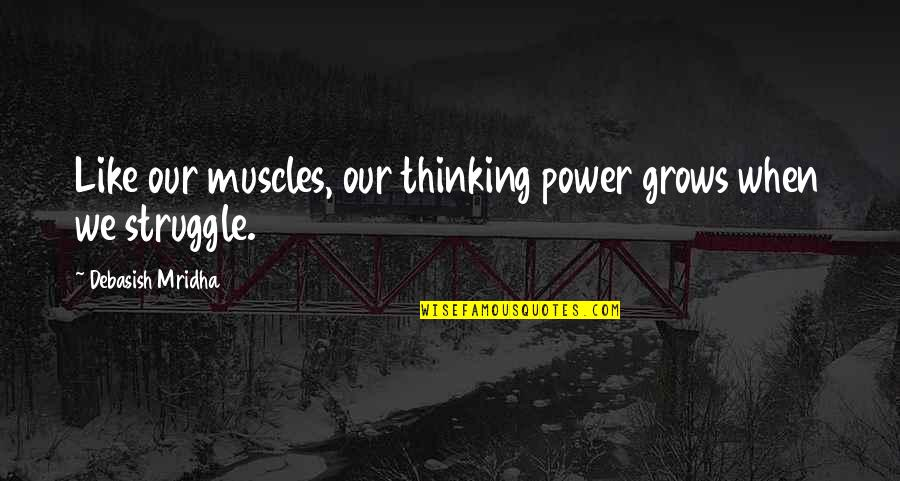 Muscles Quotes By Debasish Mridha: Like our muscles, our thinking power grows when