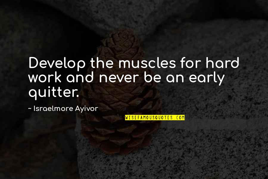 Muscles Quotes By Israelmore Ayivor: Develop the muscles for hard work and never