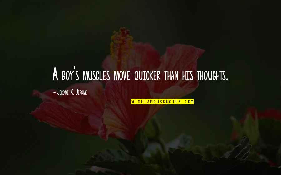 Muscles Quotes By Jerome K. Jerome: A boy's muscles move quicker than his thoughts.