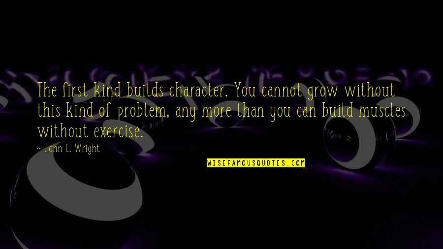Muscles Quotes By John C. Wright: The first kind builds character. You cannot grow
