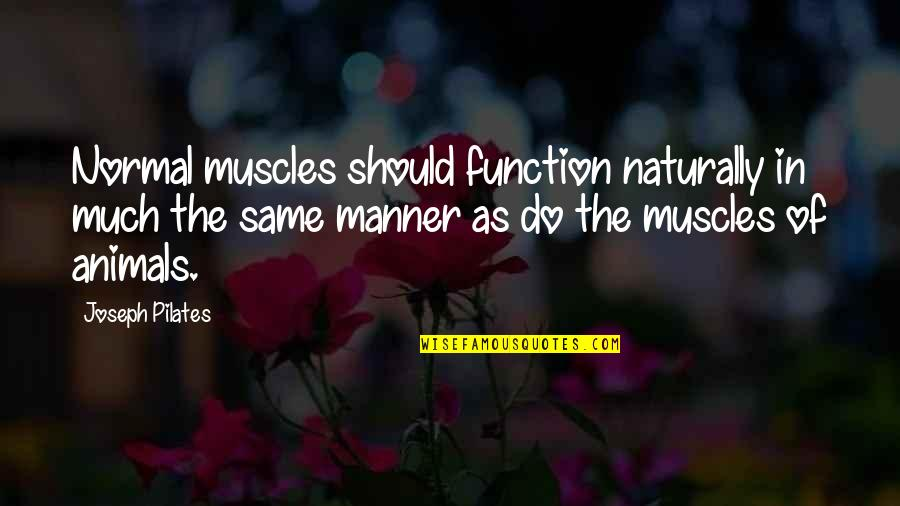 Muscles Quotes By Joseph Pilates: Normal muscles should function naturally in much the
