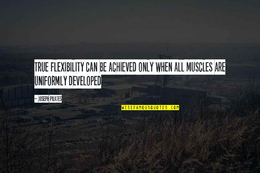 Muscles Quotes By Joseph Pilates: True flexibility can be achieved only when all