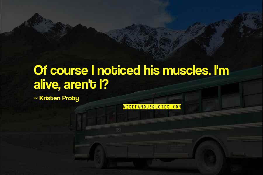 Muscles Quotes By Kristen Proby: Of course I noticed his muscles. I'm alive,