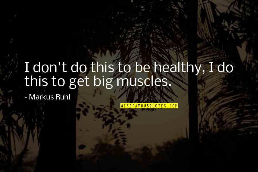 Muscles Quotes By Markus Ruhl: I don't do this to be healthy, I