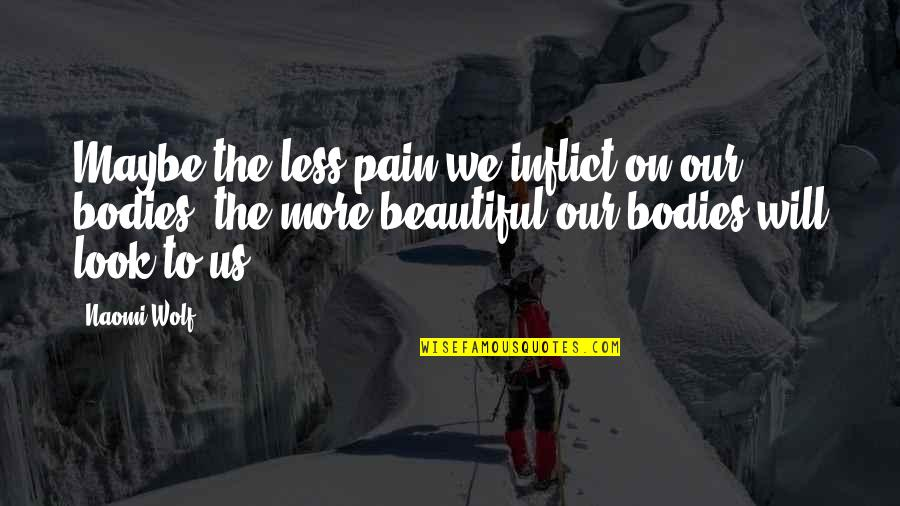 Muscular Endurance Quotes By Naomi Wolf: Maybe the less pain we inflict on our