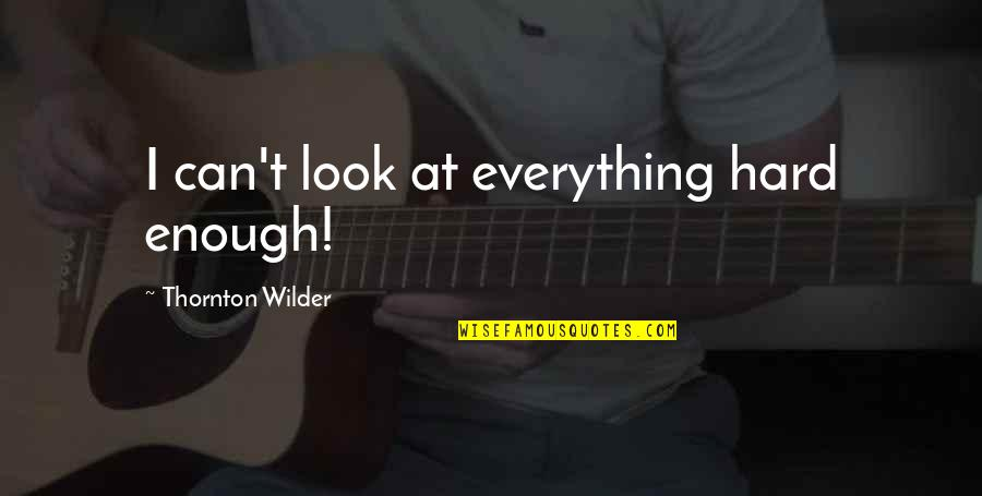 Museumlike Quotes By Thornton Wilder: I can't look at everything hard enough!