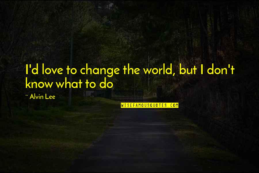 Mushaboom Quotes By Alvin Lee: I'd love to change the world, but I
