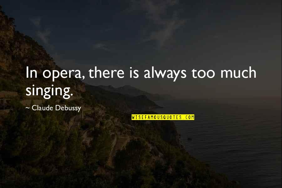 Mushaboom Quotes By Claude Debussy: In opera, there is always too much singing.