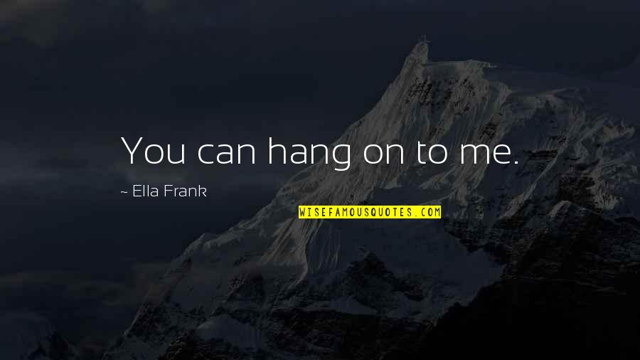 Mushaboom Quotes By Ella Frank: You can hang on to me.