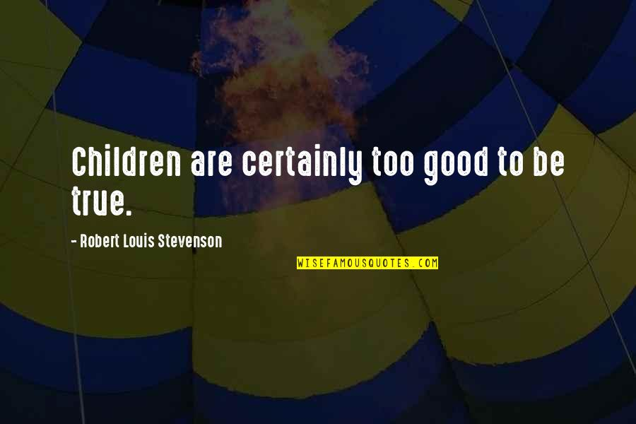 Mushaboom Quotes By Robert Louis Stevenson: Children are certainly too good to be true.
