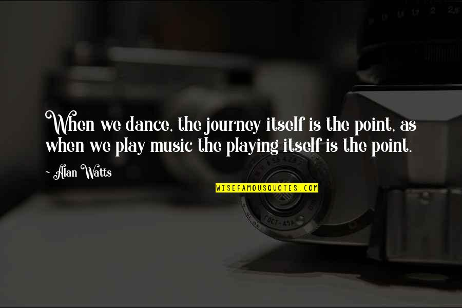 Music And Dance Quotes By Alan Watts: When we dance, the journey itself is the