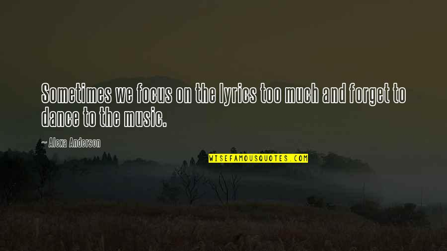 Music And Dance Quotes By Alexa Anderson: Sometimes we focus on the lyrics too much