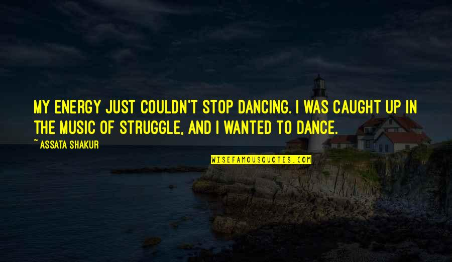 Music And Dance Quotes By Assata Shakur: My energy just couldn't stop dancing. I was