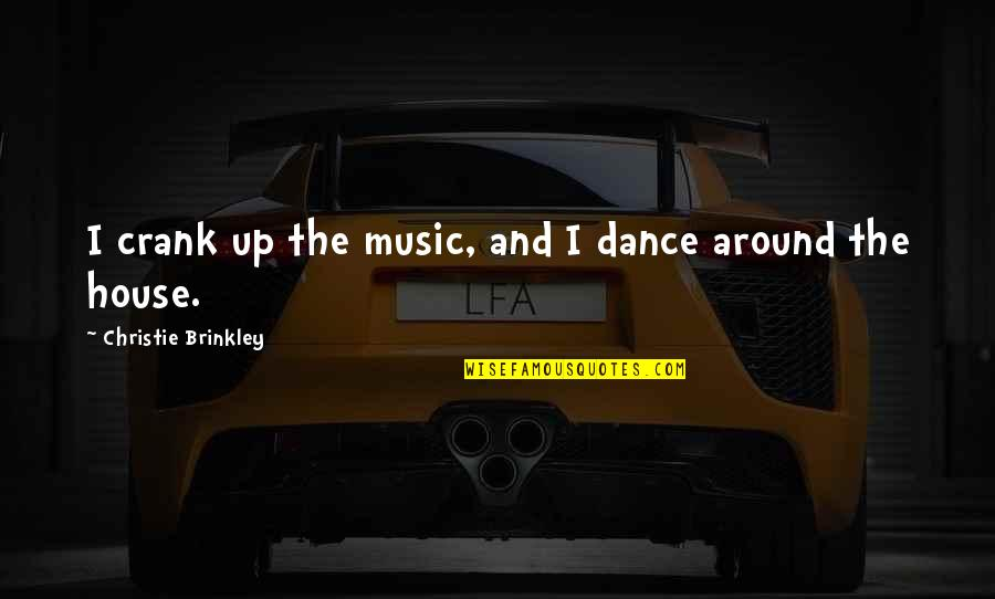 Music And Dance Quotes By Christie Brinkley: I crank up the music, and I dance