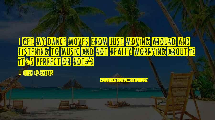Music And Dance Quotes By Ellen DeGeneres: I get my dance moves from just moving