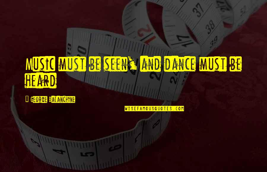 Music And Dance Quotes By George Balanchine: Music must be seen, and dance must be