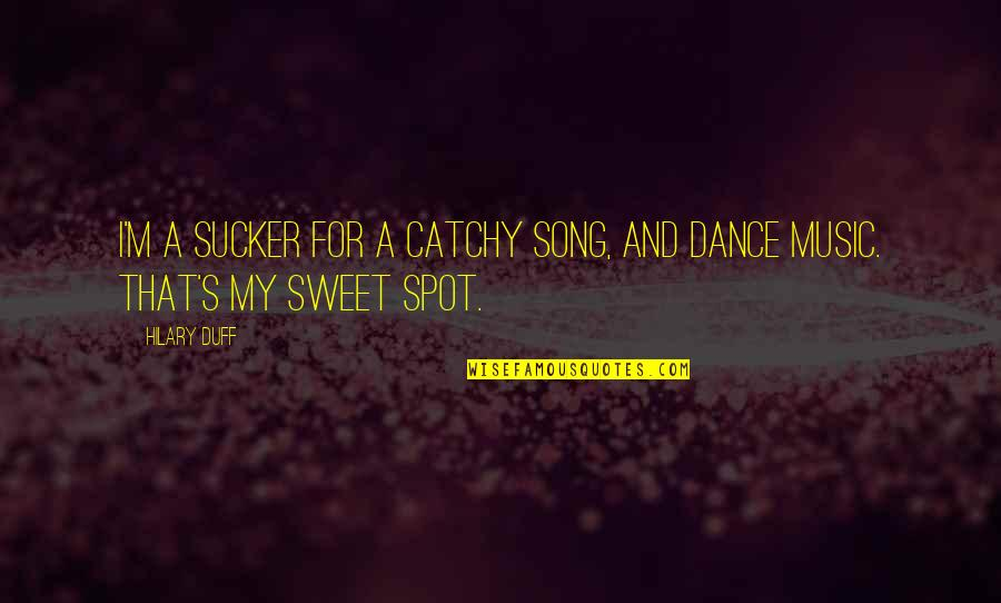 Music And Dance Quotes By Hilary Duff: I'm a sucker for a catchy song, and