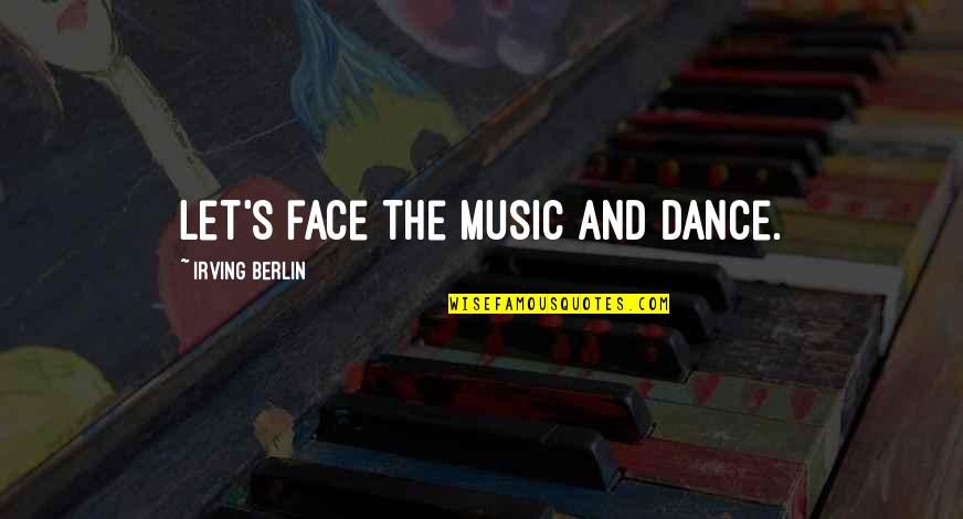 Music And Dance Quotes By Irving Berlin: Let's face the music and dance.