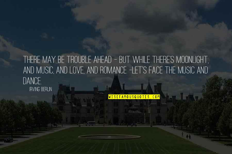 Music And Dance Quotes By Irving Berlin: There may be trouble ahead - But while