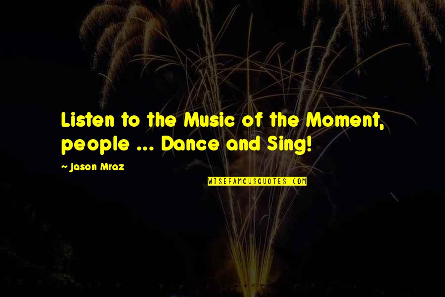 Music And Dance Quotes By Jason Mraz: Listen to the Music of the Moment, people