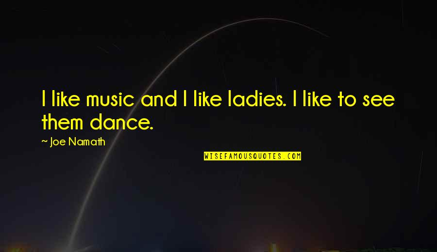 Music And Dance Quotes By Joe Namath: I like music and I like ladies. I
