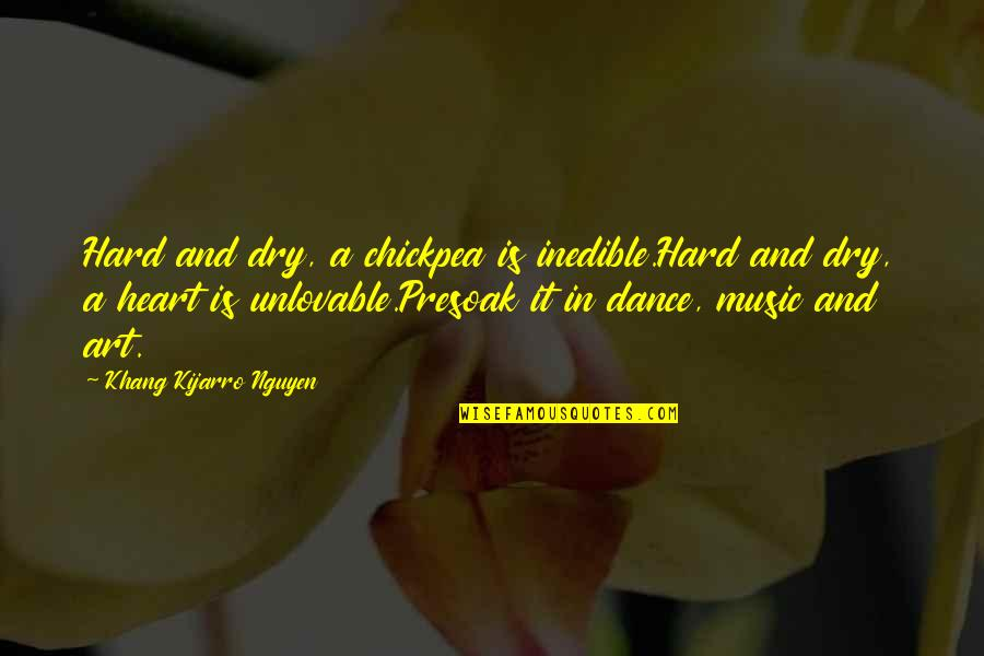 Music And Dance Quotes By Khang Kijarro Nguyen: Hard and dry, a chickpea is inedible.Hard and