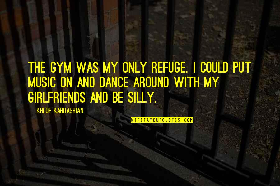 Music And Dance Quotes By Khloe Kardashian: The gym was my only refuge. I could