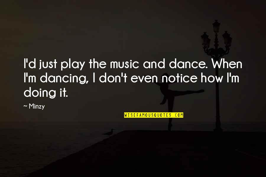 Music And Dance Quotes By Minzy: I'd just play the music and dance. When