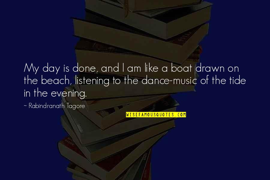 Music And Dance Quotes By Rabindranath Tagore: My day is done, and I am like