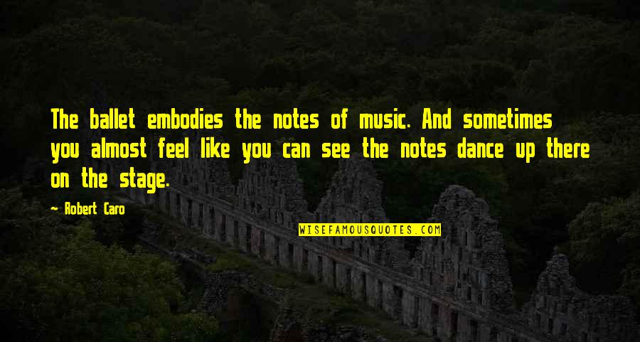 Music And Dance Quotes By Robert Caro: The ballet embodies the notes of music. And