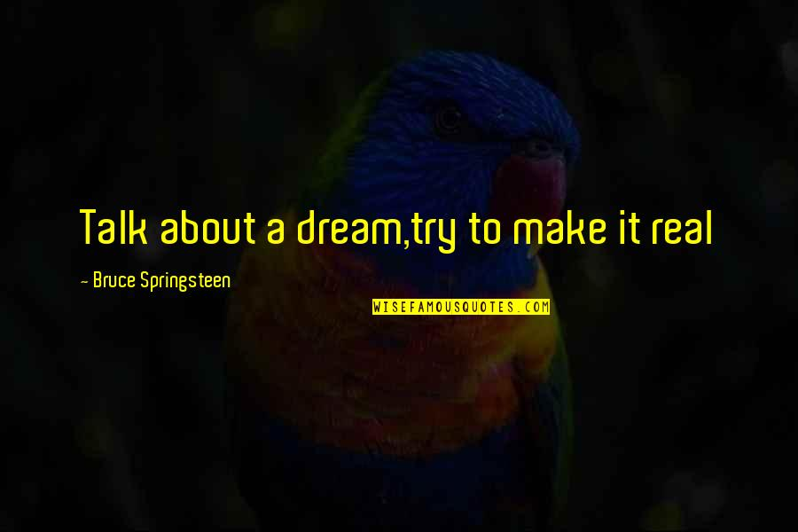 Music And Life Inspirational Quotes By Bruce Springsteen: Talk about a dream,try to make it real