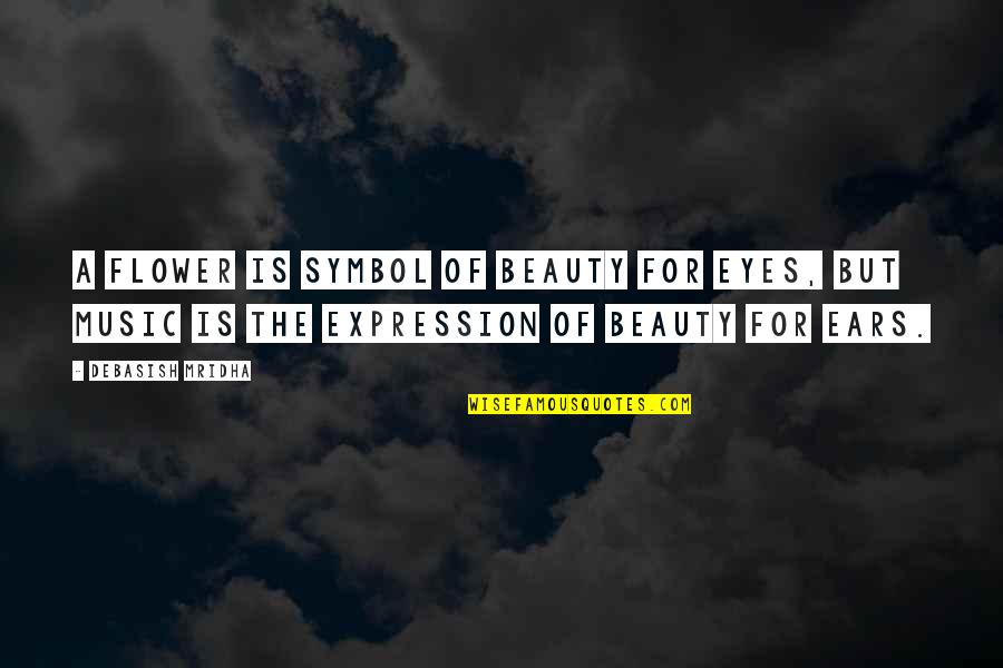 Music And Life Inspirational Quotes By Debasish Mridha: A flower is symbol of beauty for eyes,