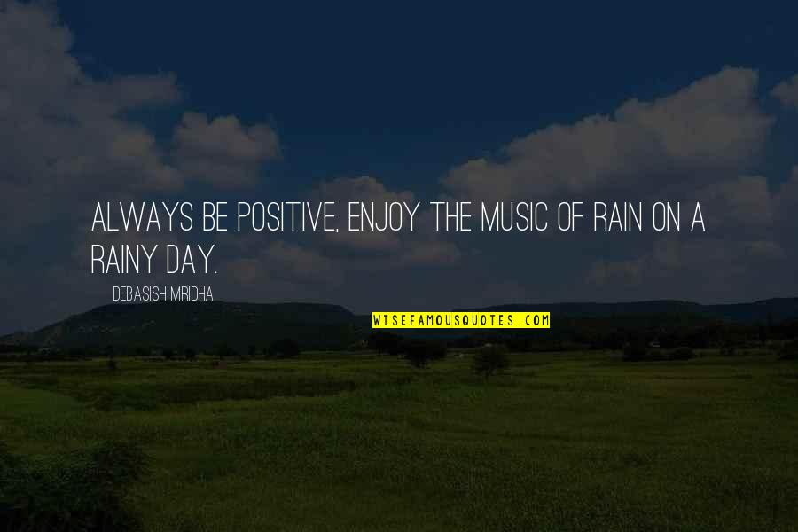 Music And Life Inspirational Quotes By Debasish Mridha: Always be positive, enjoy the music of rain