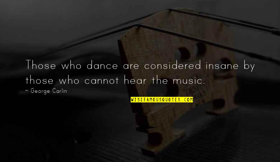 Music And Life Inspirational Quotes By George Carlin: Those who dance are considered insane by those