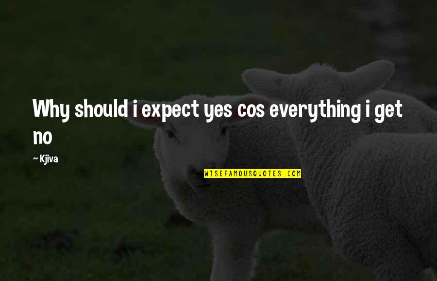 Music And Life Inspirational Quotes By Kjiva: Why should i expect yes cos everything i