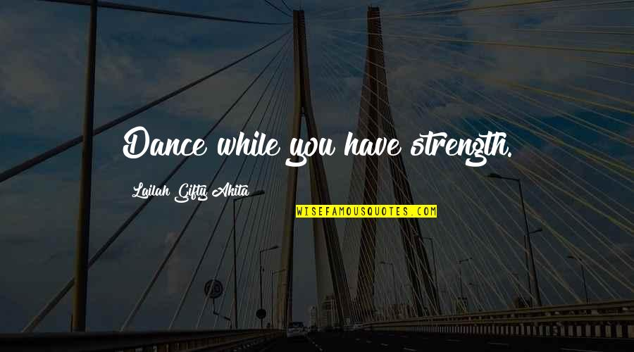 Music And Life Inspirational Quotes By Lailah Gifty Akita: Dance while you have strength.