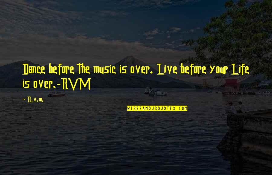 Music And Life Inspirational Quotes By R.v.m.: Dance before the music is over. Live before