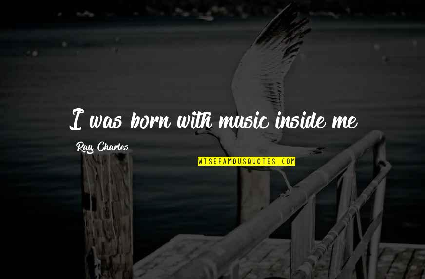 Music And Life Inspirational Quotes By Ray Charles: I was born with music inside me