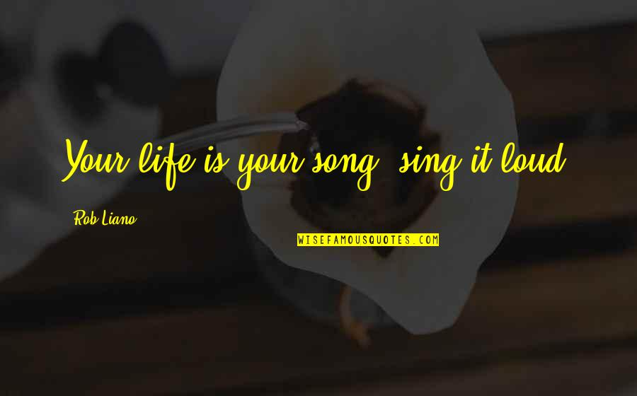 Music And Life Inspirational Quotes By Rob Liano: Your life is your song, sing it loud!