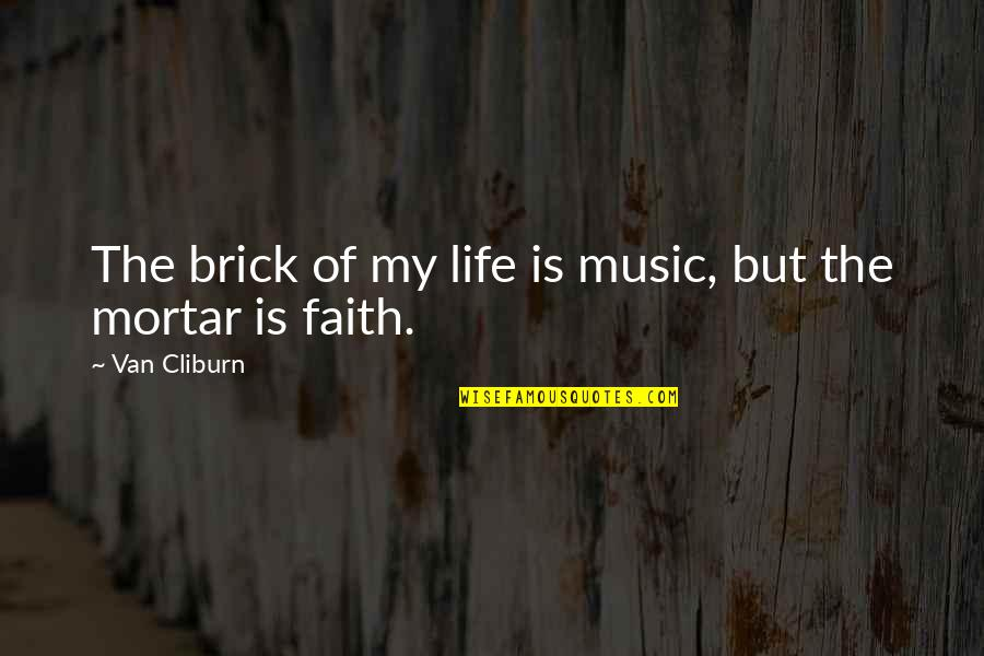 Music And Life Inspirational Quotes By Van Cliburn: The brick of my life is music, but