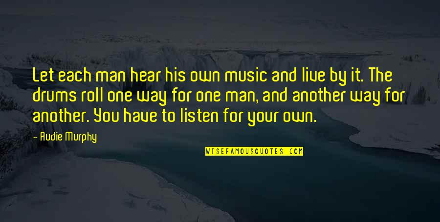 Music And Live Quotes By Audie Murphy: Let each man hear his own music and