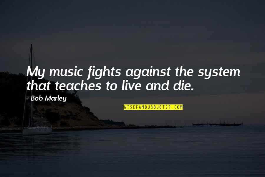Music And Live Quotes By Bob Marley: My music fights against the system that teaches