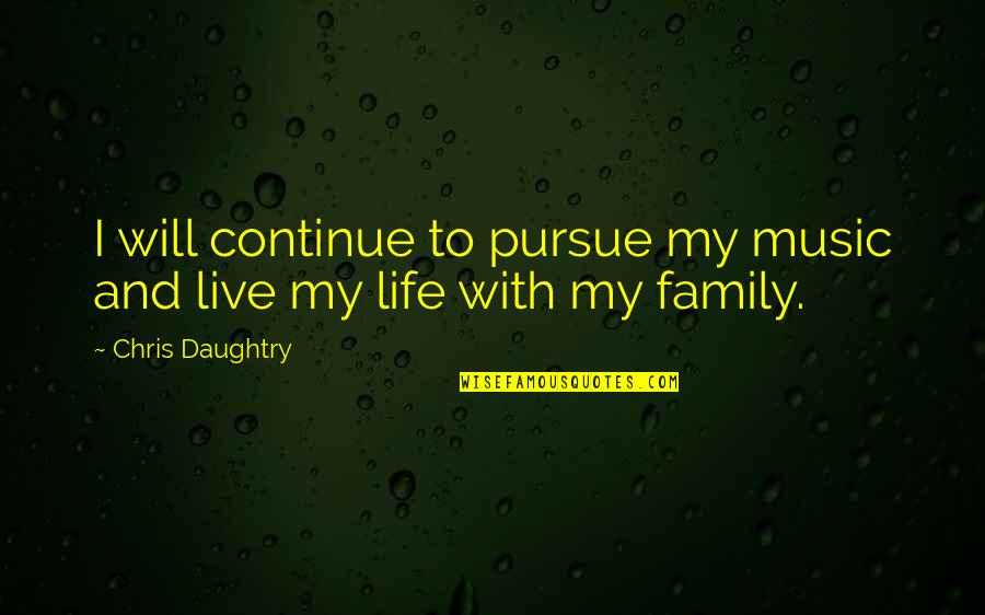Music And Live Quotes By Chris Daughtry: I will continue to pursue my music and