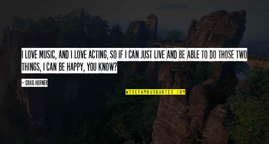 Music And Live Quotes By Craig Horner: I love music, and I love acting, so